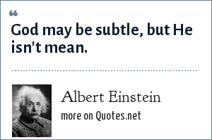 Albert Einstein: God may be subtle, but He isn't mean.