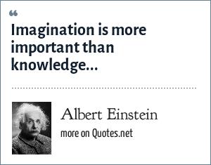 Albert Einstein: Imagination is more important than knowledge...