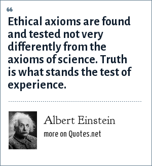 Albert Einstein: Ethical axioms are found and tested not very differently from the axioms of science. Truth is what stands the test of experience.