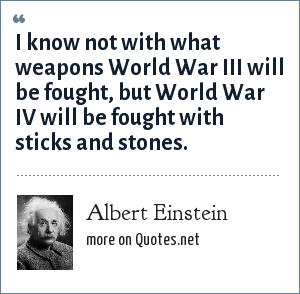 Albert Einstein: I know not with what weapons World War III will be fought, but World War IV will be fought with sticks and stones.