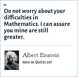 Albert Einstein: Do not worry about your difficulties in Mathematics. I can assure you mine are still greater.