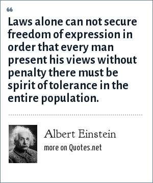 Albert Einstein: Laws alone can not secure freedom of expression in order that every man present his views without penalty there must be spirit of tolerance in the entire population.