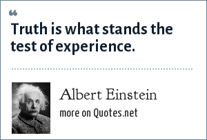 Albert Einstein: Truth is what stands the test of experience.