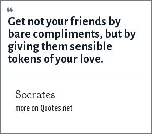 Socrates: Get not your friends by bare compliments, but by giving them sensible tokens of your love.