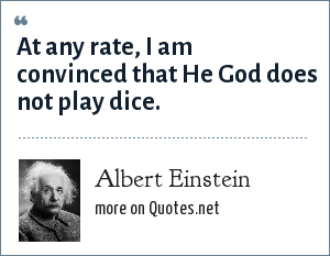 Albert Einstein: At any rate, I am convinced that He God does not play dice.