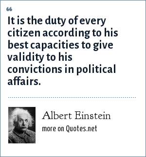 Albert Einstein: It is the duty of every citizen according to his best capacities to give validity to his convictions in political affairs.