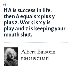 Albert Einstein: If A is success in life, then A equals x plus y plus z. Work is x y is play and z is keeping your mouth shut.