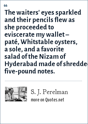 S. J. Perelman: The waiters' eyes sparkled and their pencils flew as she proceeded to eviscerate my wallet – paté, Whitstable oysters, a sole, and a favorite salad of the Nizam of Hyderabad made of shredded five-pound notes.