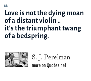 S. J. Perelman: Love is not the dying moan of a distant violin .. it's the triumphant twang of a bedspring.