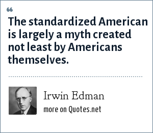 Irwin Edman: The standardized American is largely a myth created not least by Americans themselves.
