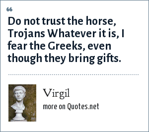 Virgil: Do not trust the horse, Trojans Whatever it is, I fear the Greeks, even though they bring gifts.