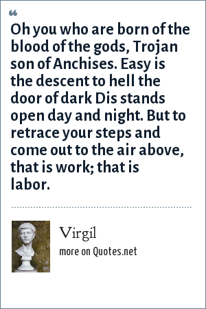 Virgil: Oh you who are born of the blood of the gods, Trojan son of Anchises, easy is the descent to Hell the door of dark Dis stands open day and night. But to retrace your steps and come out to the air above, that is work, that is labor