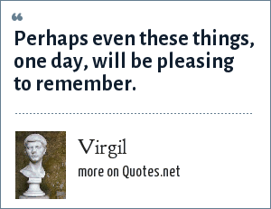 Virgil: Perhaps even these things, one day, will be pleasing to remember.