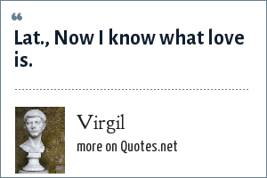 Virgil: Lat., Now I know what love is.