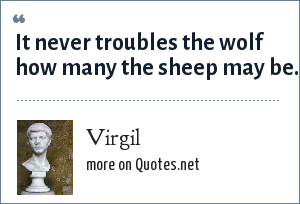 Virgil: It never troubles the wolf how many the sheep may be.