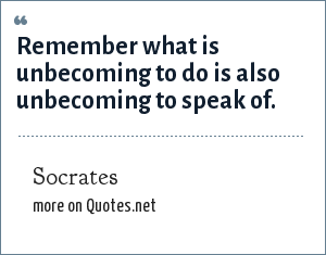 Socrates: Remember what is unbecoming to do is also unbecoming to speak of.