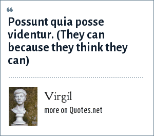 Virgil: Possunt quia posse videntur. (They can because they think they can, from The Aeneid)