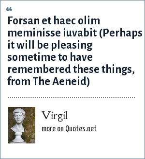 Virgil: Forsan et haec olim meminisse iuvabit (Perhaps it will be pleasing sometime to have remembered these things, from The Aeneid)