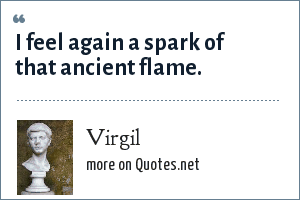 Virgil: I feel again a spark of that ancient flame.