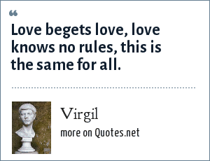 Virgil: Love begets love, love knows no rules, this is the same for all.