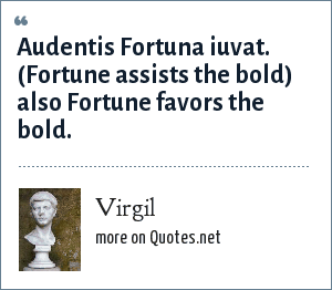 Virgil: Audentis Fortuna iuvat. (Fortune assists the bold) also Fortune favors the bold.