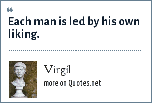 Virgil: Each man is led by his own liking.