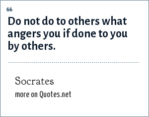 Socrates: Do not do to others what angers you if done to you by others.