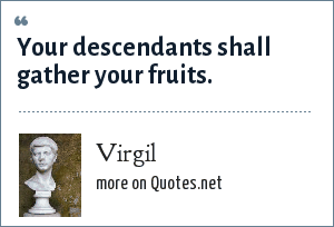 Virgil: Your descendants shall gather your fruits.