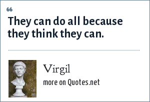 Virgil: They can do all because they think they can.
