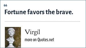 Virgil: Fortune favors the brave.