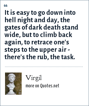 Virgil: It is easy to go down into Hell night and day, the gates of dark Death stand wide but to climb back again, to retrace one's steps to the upper air - there's the rub, the task.
