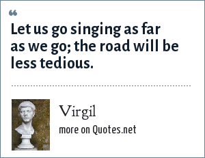 Virgil: Let us go singing as far as we go the road will be less tedious.