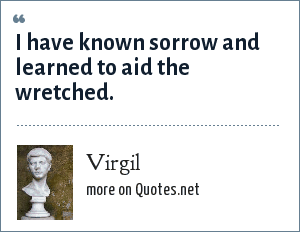 Virgil: I have known sorrow and learned to aid the wretched.