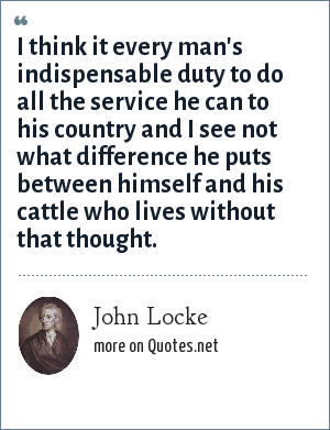 John Locke: I think it every man's indispensable duty to do all the service he can to his country and I see not what difference he puts between himself and his cattle who lives without that thought.