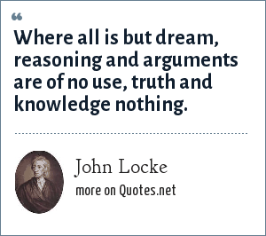 John Locke: Where all is but dream, reasoning and arguments are of no use, truth and knowledge nothing.