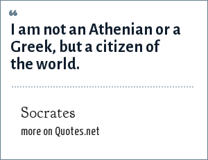 Socrates: I am not an Athenian or a Greek, but a citizen of the world.