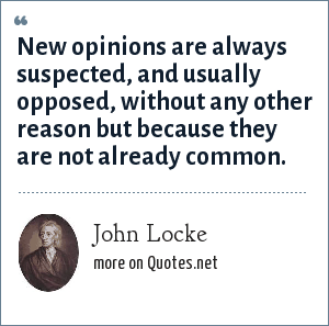 John Locke: New opinions are always suspected, and usually opposed, without any other reason but because they are not already common.