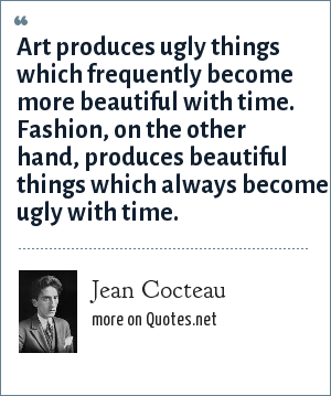 Jean Cocteau: Art produces ugly things which frequently become more beautiful with time. Fashion, on the other hand, produces beautiful things which always become ugly with time.