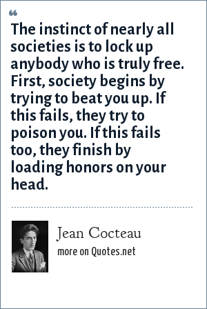 Jean Cocteau: The instinct of nearly all societies is to lock up anybody who is truly free. First, society begins by trying to beat you up. If this fails, they try to poison you. If this fails too, they finish by loading honors on your head.