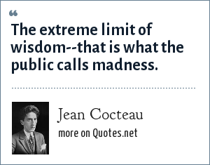 Jean Cocteau: The extreme limit of wisdom--that is what the public calls madness.