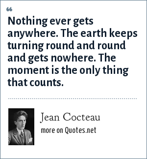 Jean Cocteau: Nothing ever gets anywhere. The earth keeps turning round and round and gets nowhere. The moment is the only thing that counts.