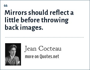 Jean Cocteau: Mirrors should reflect a little before throwing back images.