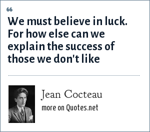 Jean Cocteau: We must believe in luck. For how else can we explain the success of those we don't like