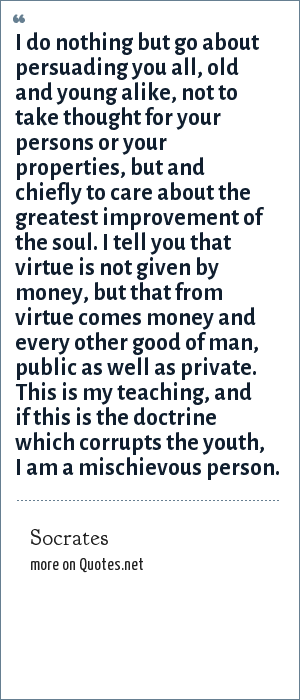 Socrates: I do nothing but go about persuading you all, old and young alike, not to take thought for your persons or your properties, but and chiefly to care about the greatest improvement of the soul. I tell you that virtue is not given by money, but that from virtue comes money and every other good of man, public as well as private. This is my teaching, and if this is the doctrine which corrupts the youth, I am a mischievous person.