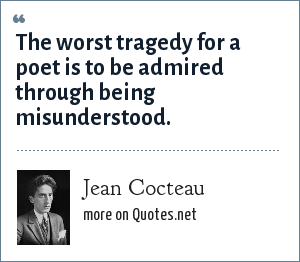 Jean Cocteau: The worst tragedy for a poet is to be admired through being misunderstood.