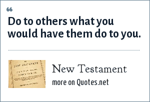 Bible: Do to others what you would have them do to you.