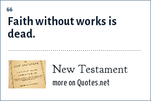 Bible: Faith without works is dead.