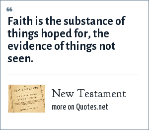 Bible: Faith is the substance of things hoped for, the evidence of things not seen.