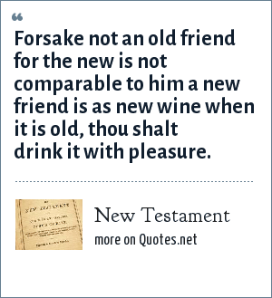 Bible: Forsake not an old friend for the new is not comparable to him a new friend is as new wine when it is old, thou shalt drink it with pleasure.