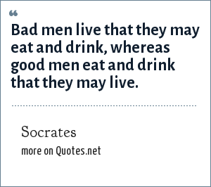 Socrates: Bad men live that they may eat and drink, whereas good men eat and drink that they may live.
